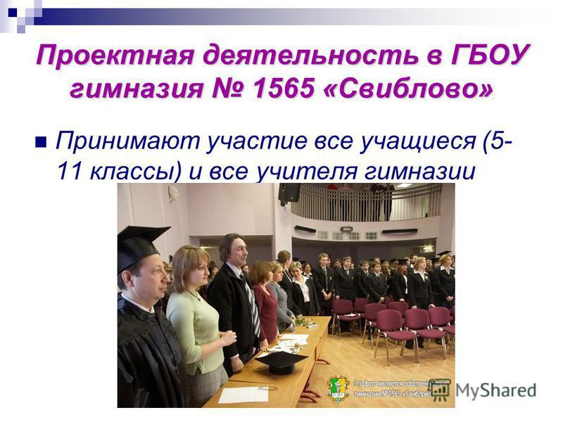 Проектная деятельность в ГБОУ гимназия 1565 «Свиблово» Принимают участие все учащиеся (5- 11 классы) и все учителя гимназии