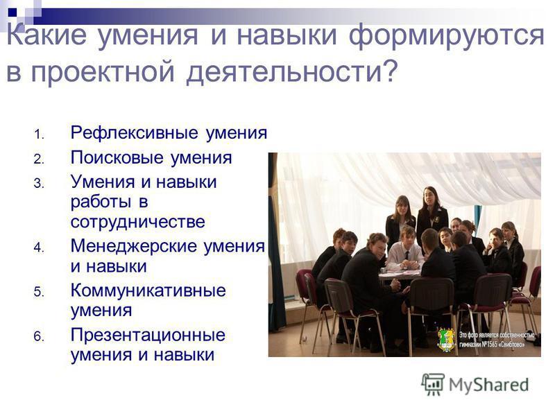 Какие умения и навыки формируются в проектной деятельности? 1. Рефлексивные умения 2. Поисковые умения 3. Умения и навыки работы в сотрудничестве 4. Менеджерские умения и навыки 5. Коммуникативные умения 6. Презентационные умения и навыки
