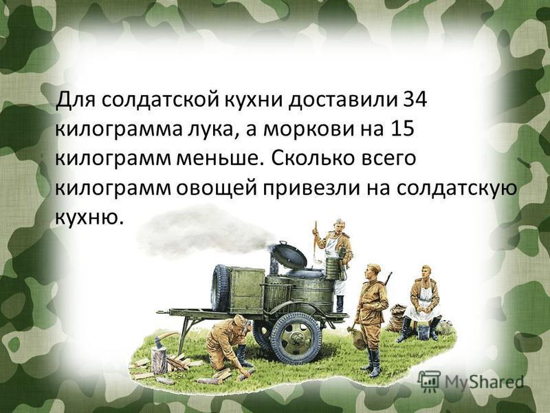 Для солдатской кухни доставили 34 килограмма лука, а моркови на 15 килограмм меньше. Сколько всего килограмм овощей привезли на солдатскую кухню.