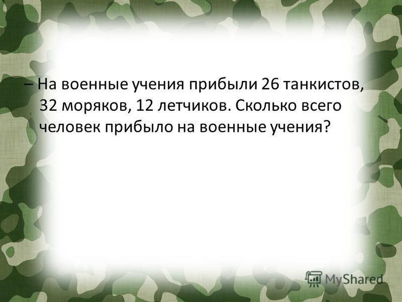– На военные учения прибыли 26 танкистов, 32 моряков, 12 летчиков. Сколько всего человек прибыло на военные учения?