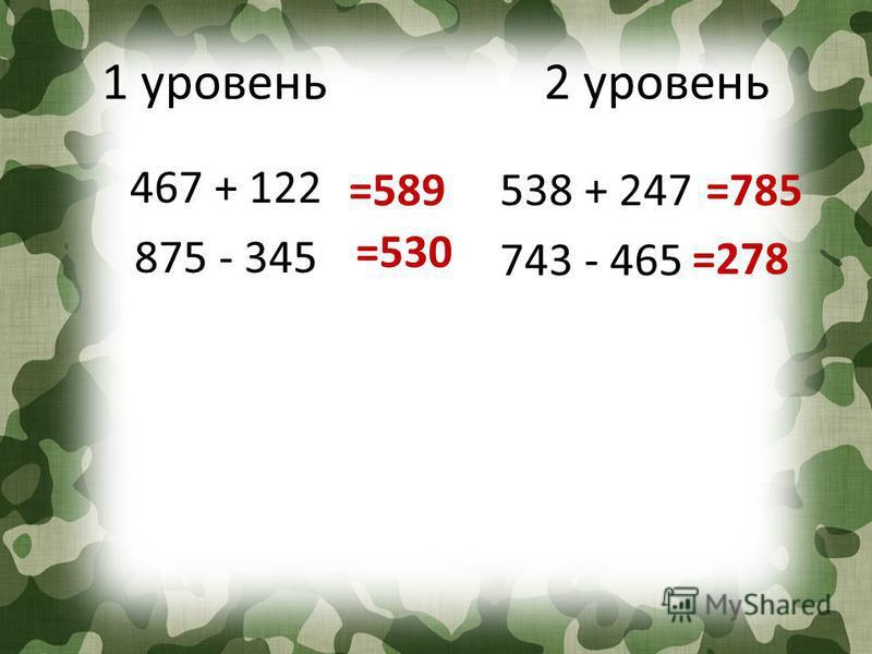 1 уровень 2 уровень 467 + 122 875 - 345 538 + 247 743 - 465 =589 =530 =785 =278
