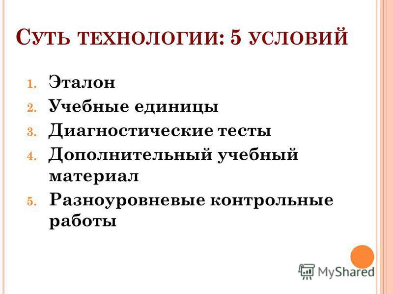 С УТЬ ТЕХНОЛОГИИ : 5 УСЛОВИЙ 1. Эталон 2. Учебные единицы 3. Диагностические тесты 4. Дополнительный учебный материал 5. Разноуровневые контрольные работы