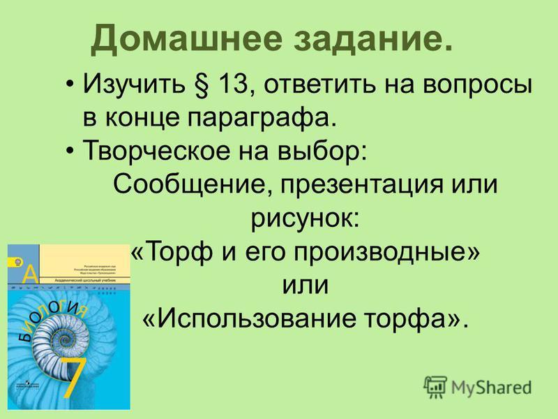 Домашнее задание. Изучить § 13, ответить на вопросы в конце параграфа. Творческое на выбор: Сообщение, презентация или рисунок: «Торф и его производные» или «Использование торфа».