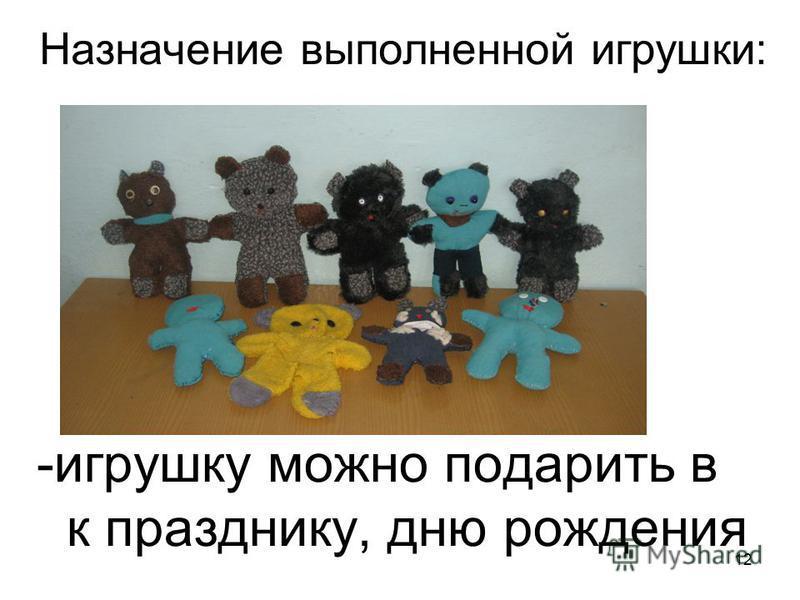 12 Назначение выполненной игрушки: -игрушку можно подарить в к празднику, дню рождения