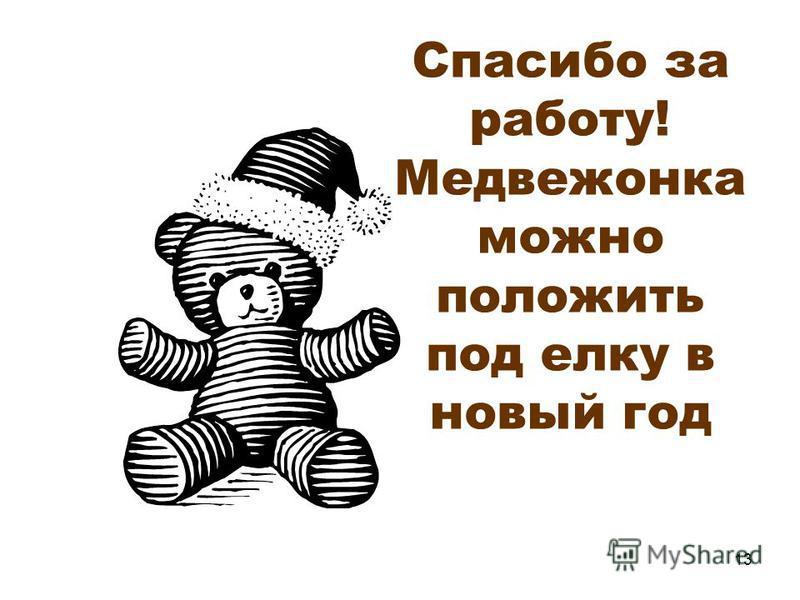 13 Спасибо за работу! Медвежонка можно положить под елку в новый год
