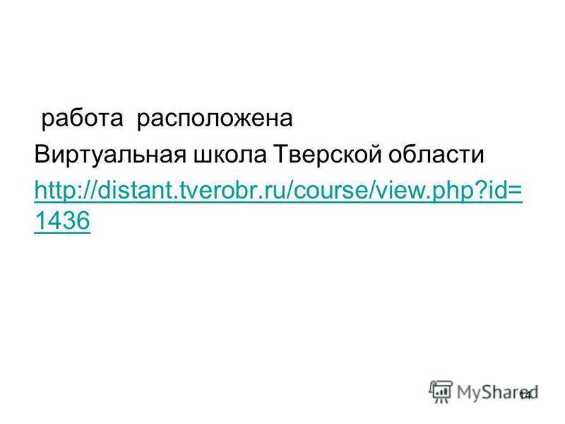 работа расположена Виртуальная школа Тверской области http://distant.tverobr.ru/course/view.php?id= 1436 14