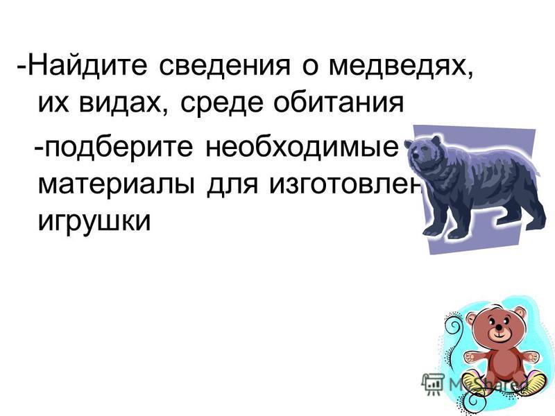 5 -Найдите сведения о медведях, их видах, среде обитания -подберите необходимые материалы для изготовления игрушки