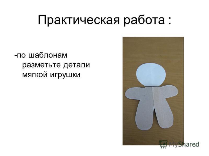 7 Практическая работа : -по шаблонам разметьте детали мягкой игрушки