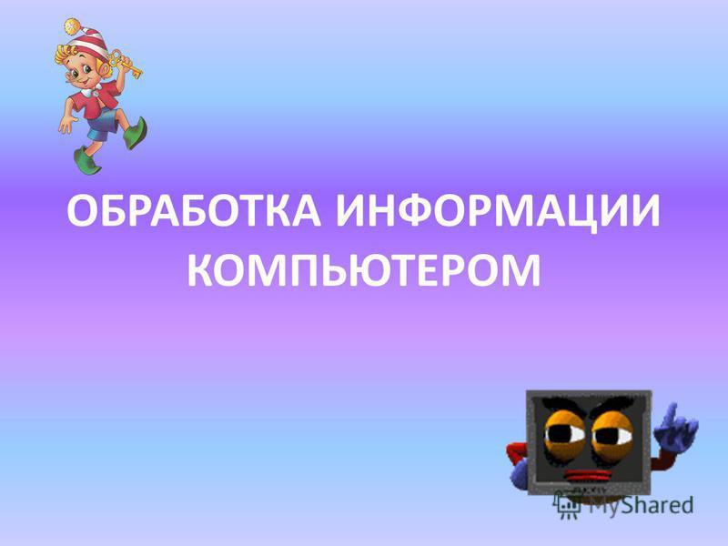 ОБРАБОТКА ИНФОРМАЦИИ КОМПЬЮТЕРОМ
