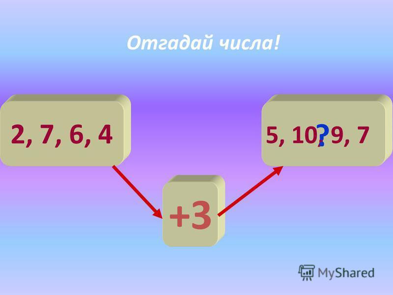 2, 7, 6, 4 +3 5, 10, 9, 7 ? Отгадай числа!