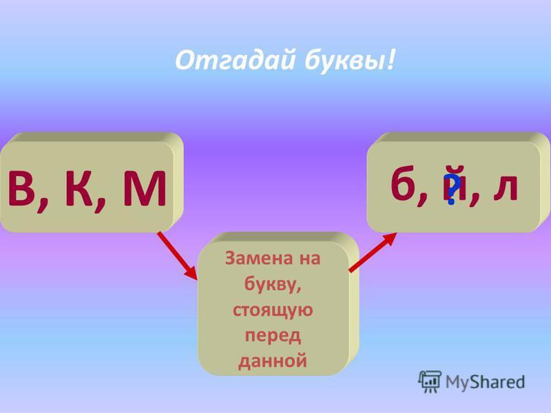 В, К, М Замена на букву, стоящую перед данной б, й, л ? Отгадай буквы!