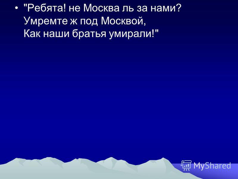 Ребята! не Москва ль за нами? Умремте ж под Москвой, Как наши братья умирали!
