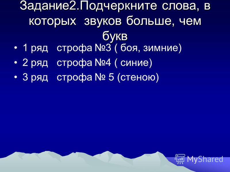 Задание 2. Подчеркните слова, в которых звуков больше, чем букв 1 ряд строфа 3 ( боя, зимние) 2 ряд строфа 4 ( синие) 3 ряд строфа 5 (стеною)