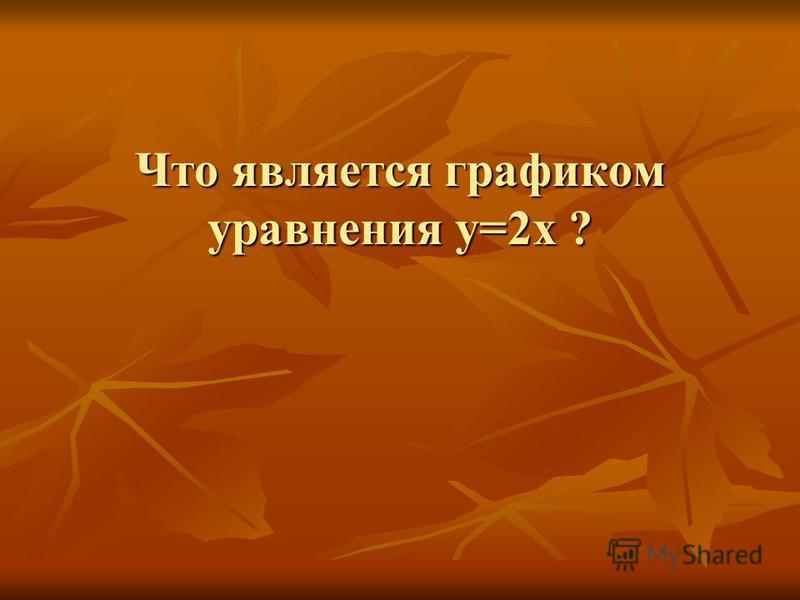 Что является графиком уравнения у=2 х ?