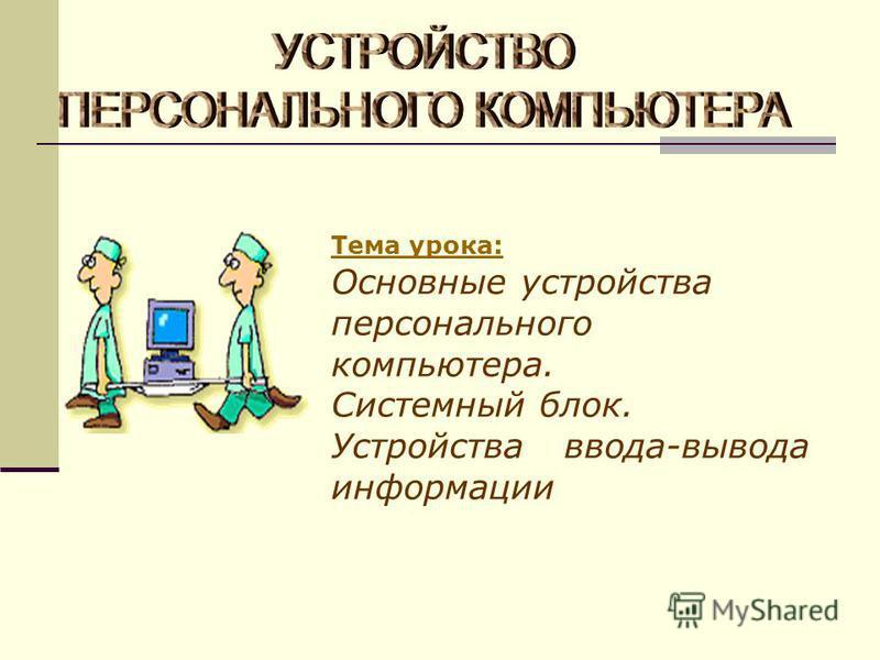Тема урока: Основные устройства персонального компьютера. Системный блок. Устройства ввода-вывода информации