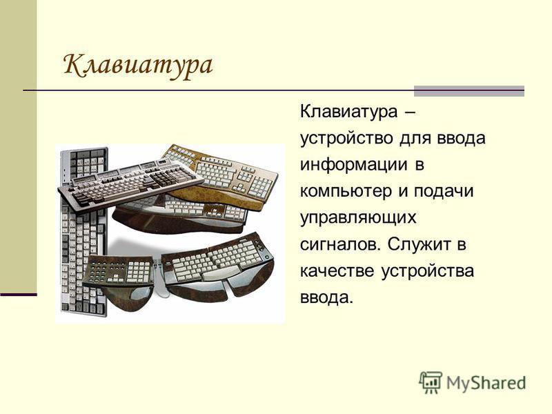 Клавиатура Клавиатура – устройство для ввода информации в компьютер и подачи управляющих сигналов. Служит в качестве устройства ввода.