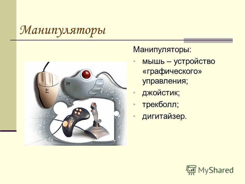 Манипуляторы Манипуляторы: мышь – устройство «графического» управления; джойстик; трекбол; дигитайзер.
