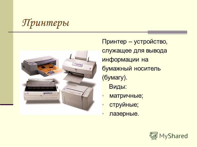 Принтеры Принтер – устройство, служащее для вывода информации на бумажный носитель (бумагу). Виды: матричные; струйные; лазерные.