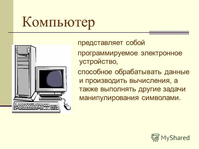 Компьютер представляет собой программируемое электронное устройство, способное обрабатывать данные и производить вычисления, а также выполнять другие задачи манипулирования символами.