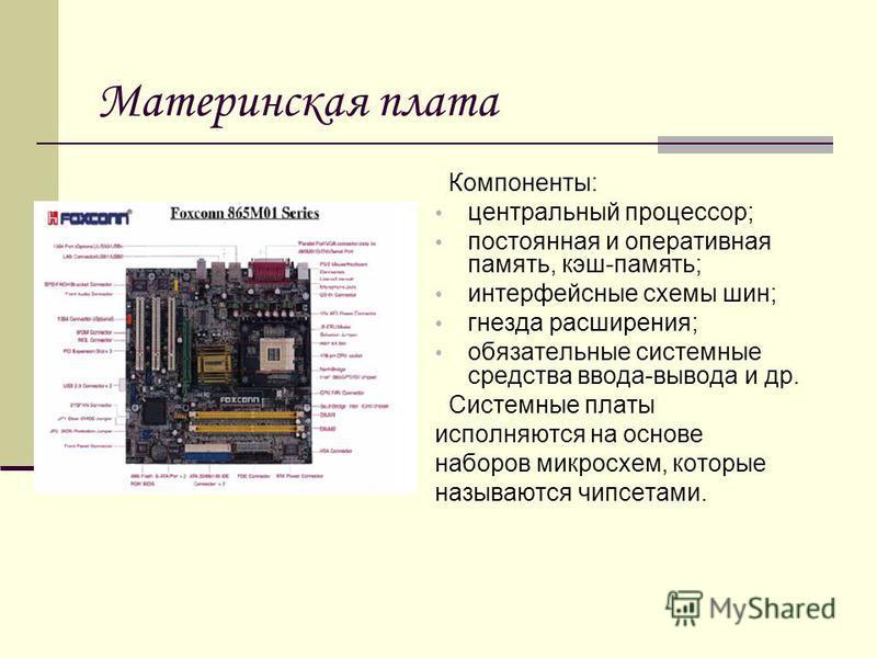 Материнская плата Компоненты: центральный процессор; постоянная и оперативная память, кэш-память; интерфейсные схемы шин; гнезда расширения; обязательные системные средства ввода-вывода и др. Системные платы исполняются на основе наборов микросхем, к