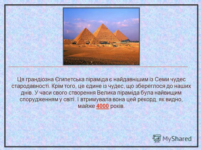 Ця грандіозна Єгипетська піраміда є найдавнішим із Семи чудес стародавності. Крім того, це єдине із чудес, що збереглося до наших днів. У часи свого створення Велика піраміда була найвищим спорудженням у світі. І втримувала вона цей рекорд, як видно,