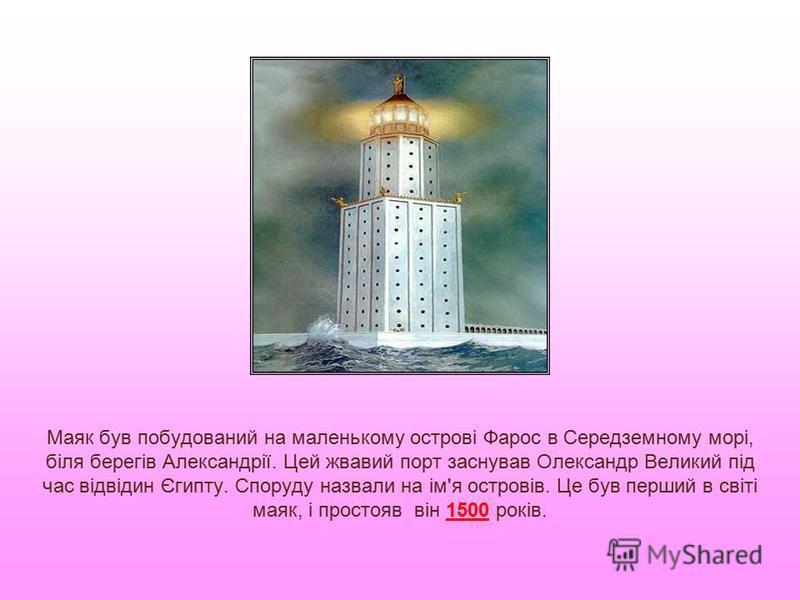 Маяк був побудований на маленькому острові Фарос в Середземному морі, біля берегів Александрії. Цей жвавий порт заснував Олександр Великий під час відвідин Єгипту. Споруду назвали на ім'я островів. Це був перший в світі маяк, і простояв він 1500 рокі
