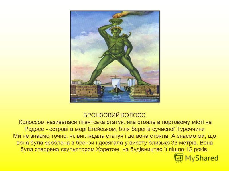 БРОНЗОВИЙ КОЛОСС Колоссом називалася гігантська статуя, яка стояла в портовому місті на Родосе - острові в морі Егейськом, біля берегів сучасної Туреччини Ми не знаємо точно, як виглядала статуя і де вона стояла. А знаємо ми, що вона була зроблена з