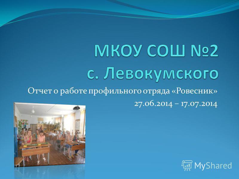 Отчет о работе профильного отряда «Ровесник» 27.06.2014 – 17.07.2014