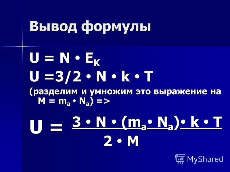 Вывод формулы U = N E K U =3/2 N k T (разделим и умножим это выражение на M = m a N a ) => U = 3 N (m a N a ) k T 2 M 2 M