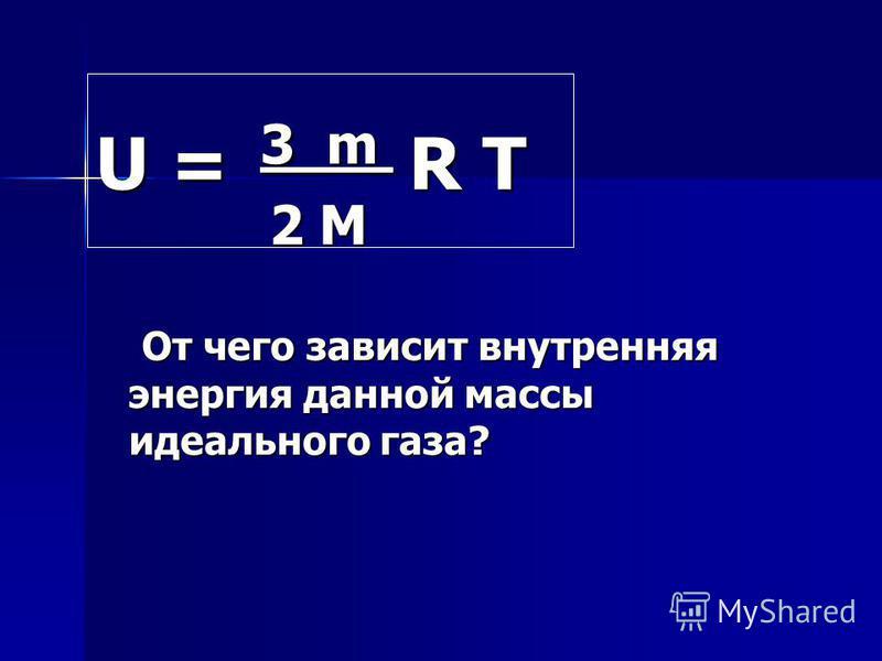 U = 3 m R T 2 M 2 M От чего зависит внутренняя энергия данной массы идеального газа? От чего зависит внутренняя энергия данной массы идеального газа?
