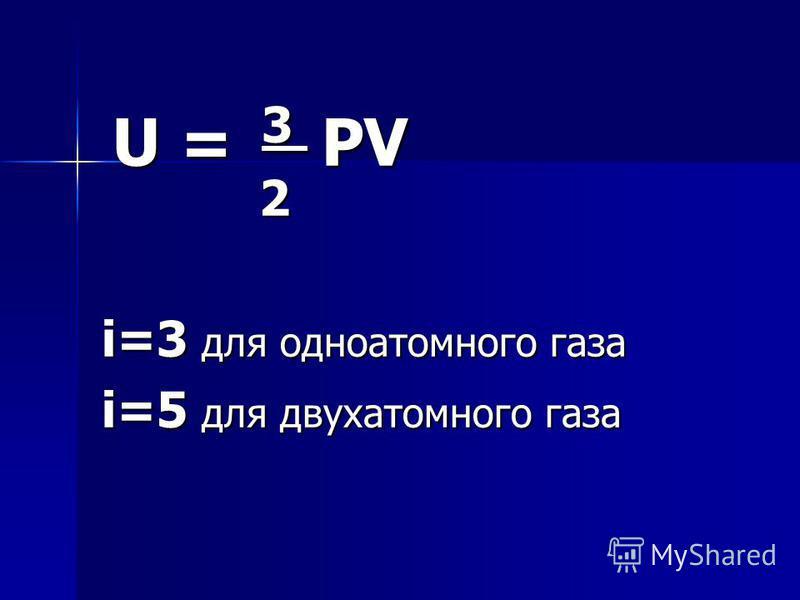 U = 3 PV U = 3 PV 2 i=3 для одноатомного газа i=5 для двухатомного газа