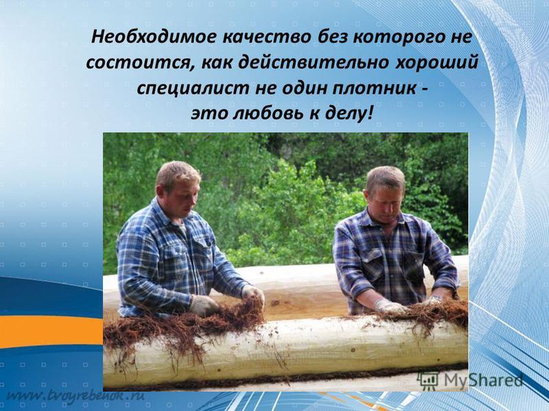 Необходимое качество без которого не состоится, как действительно хороший специалист не один плотник - это любовь к делу!