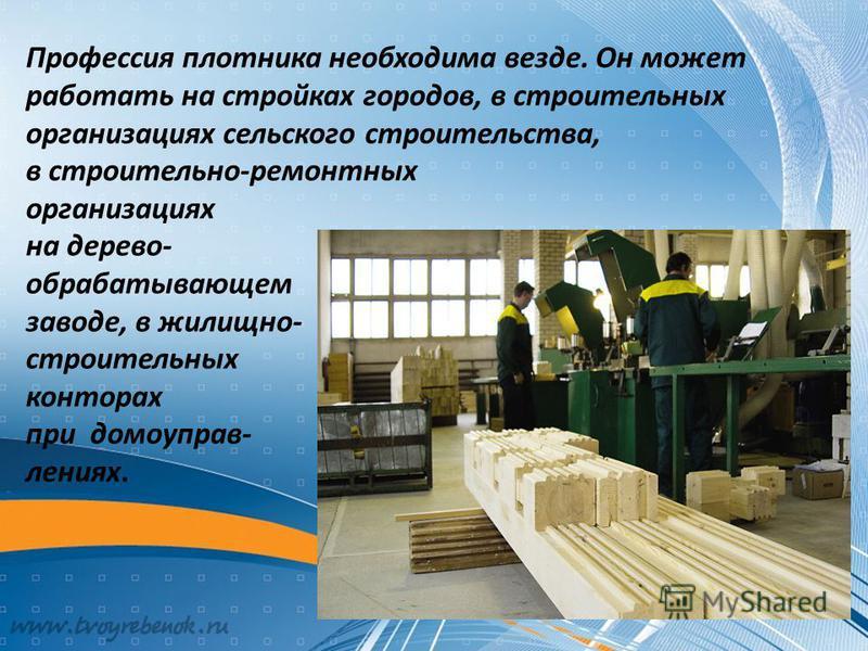 Профессия плотника необходима везде. Он может работать на стройках городов, в строительных организациях сельского строительства, в строительно-ремонтных организациях на дерево- обрабатывающем заводе, в жилищно- строительных конторах при домоуправлени