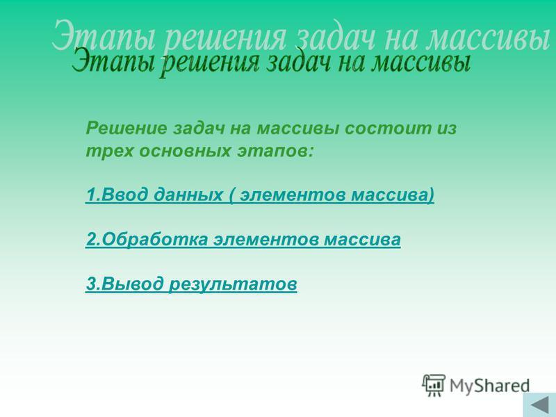 Решение задач на массивы состоит из трех основных этапов: 1. Ввод данных ( элементов массива) 2. Обработка элементов массива 3. Вывод результатов