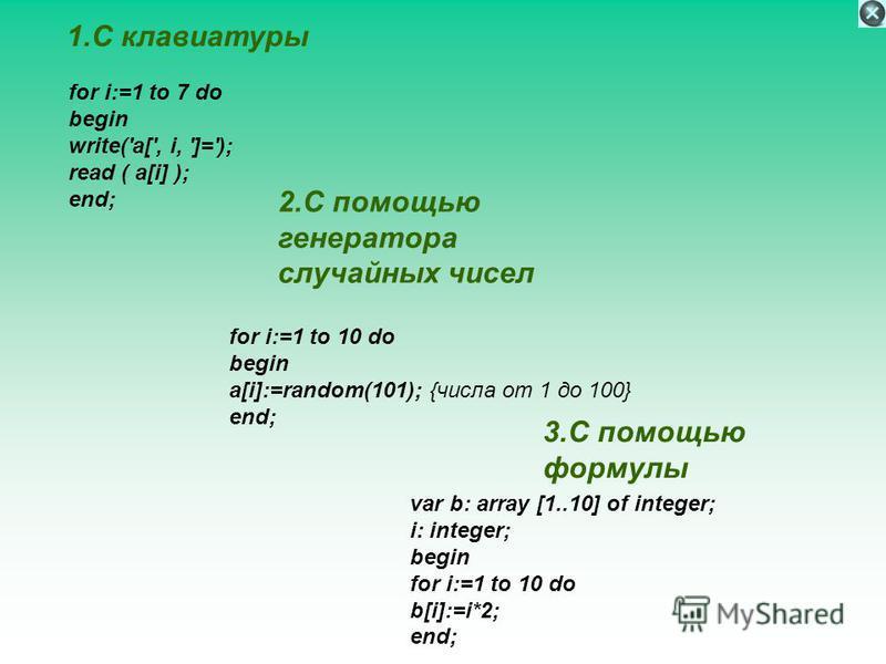 1. С клавиатуры for i:=1 to 7 do begin write('a[', i, ']='); read ( a[i] ); end; 2. С помощью генератора случайных чисел for i:=1 to 10 do begin a[i]:=random(101); {числа от 1 до 100} end; 3. С помощью формулы var b: array [1..10] of integer; i: inte