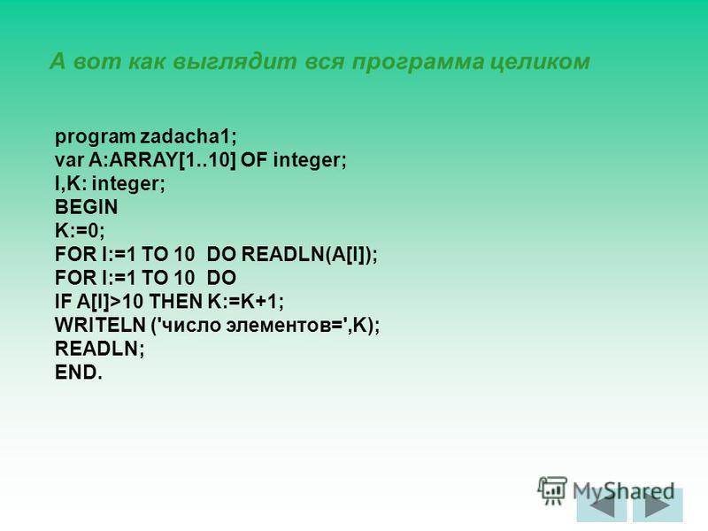А вот как выглядит вся программа целиком program zadacha1; var A:ARRAY[1..10] OF integer; I,K: integer; BEGIN K:=0; FOR I:=1 TO 10 DO READLN(A[I]); FOR I:=1 TO 10 DO IF A[I]>10 THEN K:=K+1; WRITELN ('число элементов=',K); READLN; END.