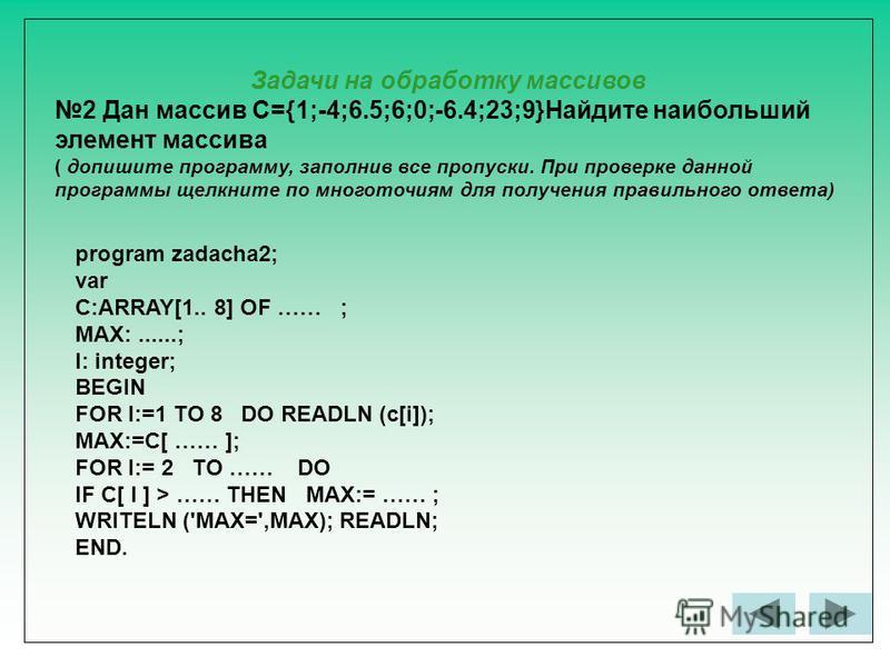 Задачи на обработку массивов 2 Дан массив С={1;-4;6.5;6;0;-6.4;23;9}Найдите наибольший элемент массива ( допишите программу, заполнив все пропуски. При проверке данной программы щелкните по многоточиям для получения правильного ответа) program zadach