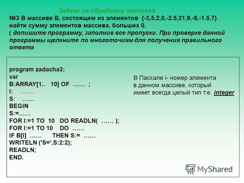 program zadacha3; var B:ARRAY[1.. 10] OF …… ; I: …… S: …… BEGIN S:=…… FOR I:=1 TO 10 DO READLN( …… ); FOR I:=1 TO 10 DO …… IF B[I] …… THEN S:= …… WRITELN ('S=',S:2:2); READLN; END. Задачи на обработку массивов 3 В массиве В, состоящем из элементов {-