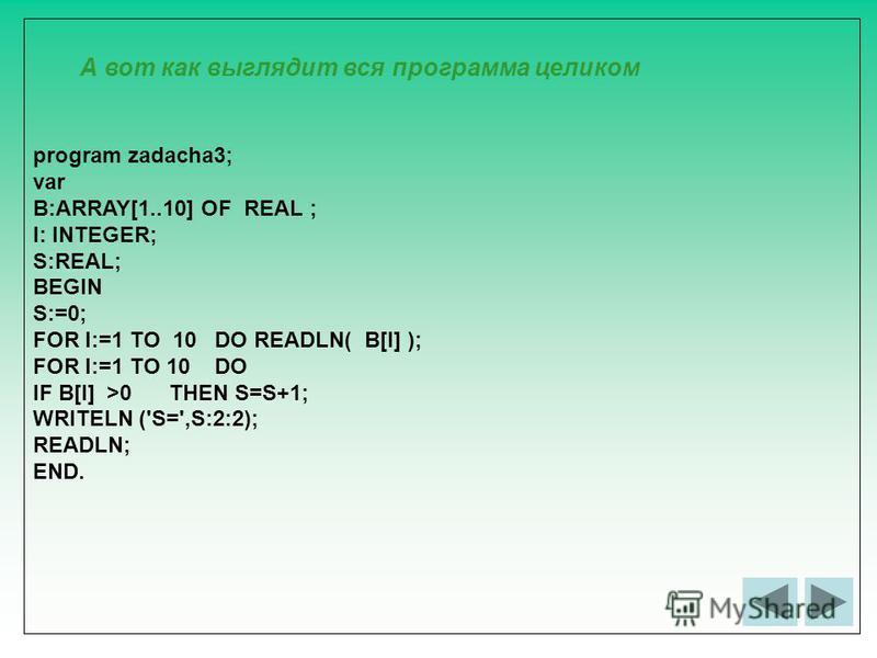 program zadacha3; var B:ARRAY[1..10] OF REAL ; I: INTEGER; S:REAL; BEGIN S:=0; FOR I:=1 TO 10 DO READLN( B[I] ); FOR I:=1 TO 10 DO IF B[I] >0 THEN S=S+1; WRITELN ('S=',S:2:2); READLN; END. А вот как выглядит вся программа целиком
