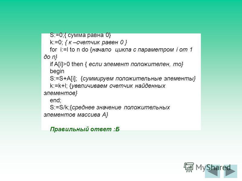 S:=0;{ сумма равна 0} k:=0; { к –счетчик равен 0 } for i:=l to n do {начало цикла с параметром i от 1 до n} if A[i]>0 then { если элемент положителен, то} begin S:=S+A[i]; {суммируем положительные элементы} k:=k+l; {увеличиваем счетчик найденных элем
