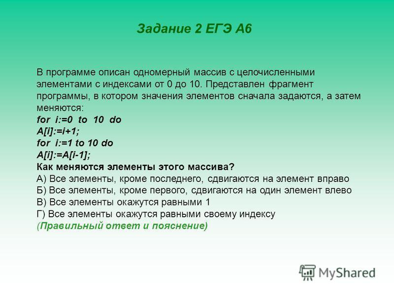Задание 2 ЕГЭ А6 В программе описан одномерный массив с целочисленными элементами с индексами от 0 до 10. Представлен фрагмент программы, в котором значения элементов сначала задаются, а затем меняются: for i:=0 to 10 do A[i]:=i+1; for i:=1 to 10 do