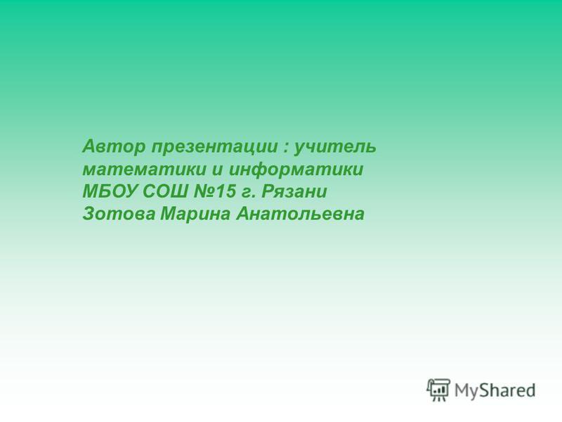 Автор презентации : учитель математики и информатики МБОУ СОШ 15 г. Рязани Зотова Марина Анатольевна