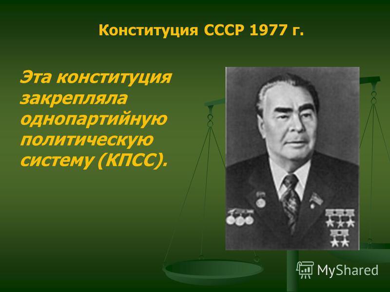 Конституция СССР 1977 г. Эта конституция закрепляла однопартийную политическую систему (КПСС).