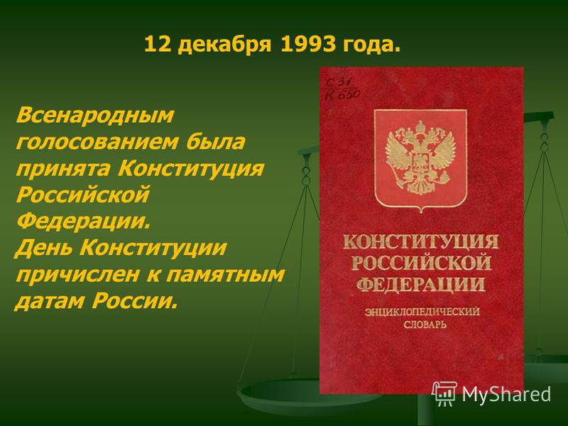 12 декабря 1993 года. Всенародным голосованием была принята Конституция Российской Федерации. День Конституции причислен к памятным датам России.