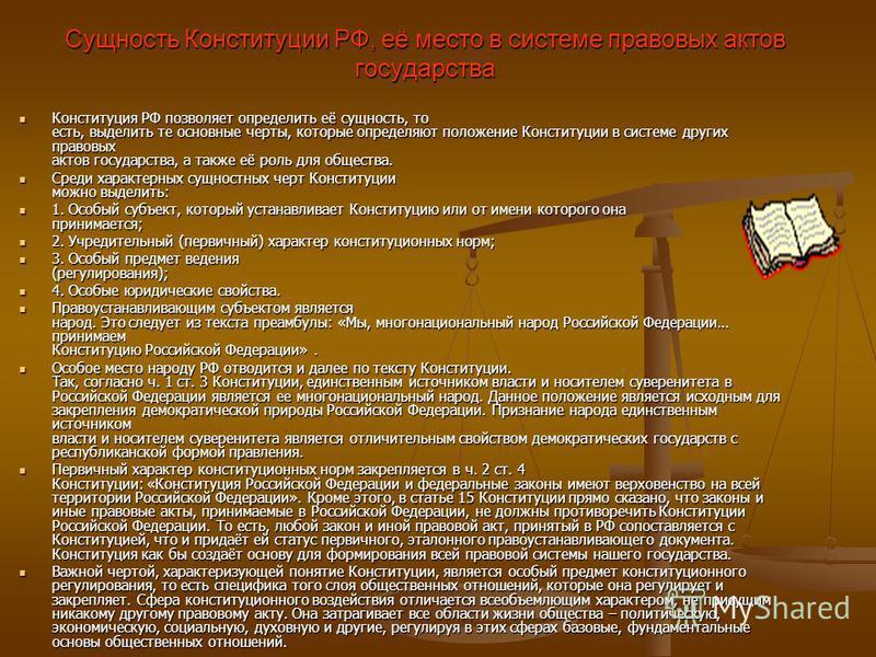 Сущность Конституции РФ, её место в системе правовых актов государства Конституция РФ позволяет определить её сущность, то есть, выделить те основные черты, которые определяют положение Конституции в системе других правовых актов государства, а также