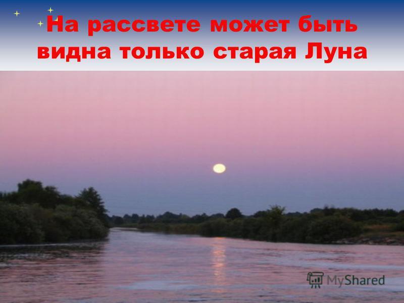 На рассвете может быть видна только старая Луна