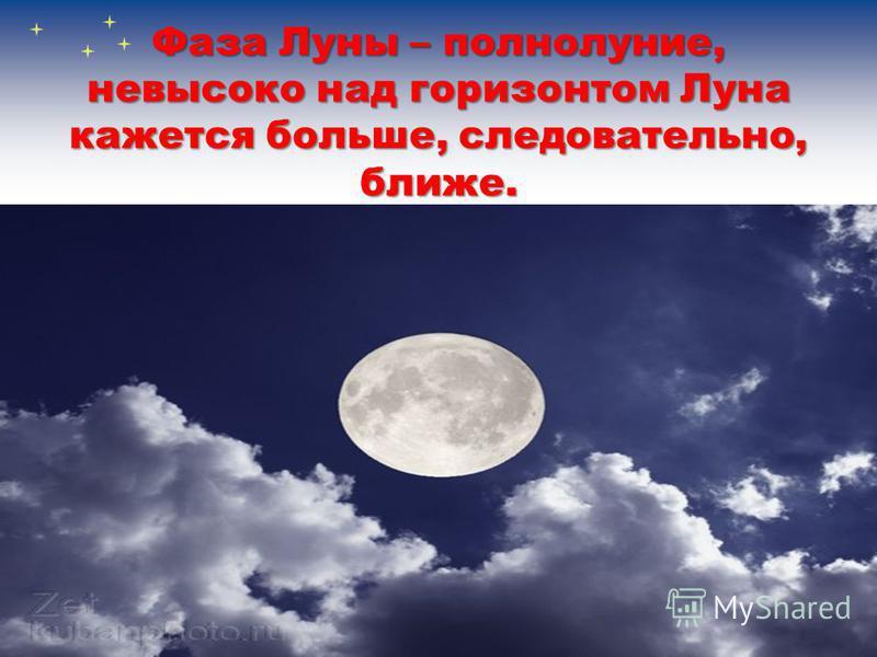Фаза Луны – полнолуние, невысоко над горизонтом Луна кажется больше, следовательно, ближе.