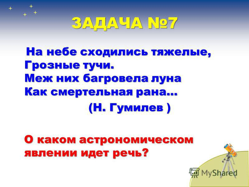 ЗАДАЧА 7 На небе сходились тяжелые, Грозные тучи. Меж них багровела луна Как смертельная рана… (Н. Гумилев ) (Н. Гумилев ) О каком астрономическом явлении идет речь?