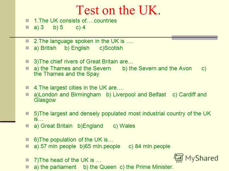 Test on the UK. 1. The UK consists of….countries a) 3 b) 5 c) 4 2. The language spoken in the UK is …. a) British b) English c)Scotish 3)The chief rivers of Great Britain are… a) the Thames and the Severn b) the Severn and the Avon c) the Thames and
