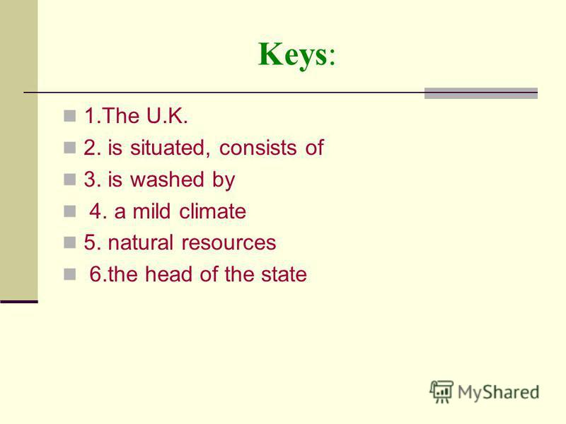 Keys: 1. The U.K. 2. is situated, consists of 3. is washed by 4. a mild climate 5. natural resources 6. the head of the state